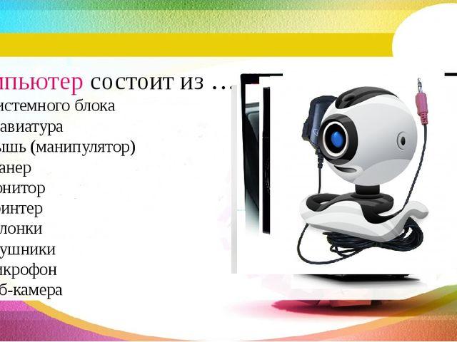 Компьютер состоит из … системного блока клавиатура мышь (манипулятор) сканер...