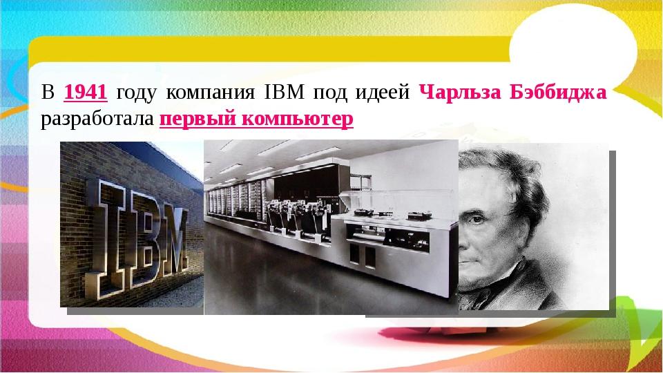 В 1941 году компания IBM под идеей Чарльза Бэббиджа разработала первый компью...