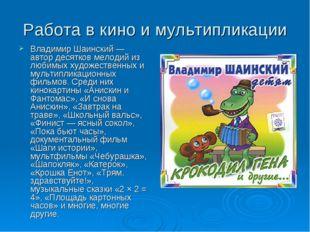 Работа в кино и мультипликации Владимир Шаинский — автор десятков мелодий из