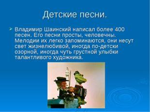 Детские песни. Владимир Шаинский написал более 400 песен. Его песни просты, ч