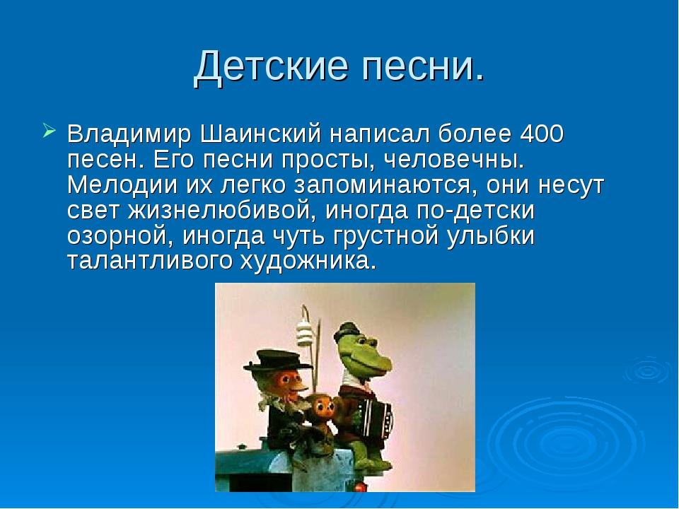 Детские песни. Владимир Шаинский написал более 400 песен. Его песни просты, ч...