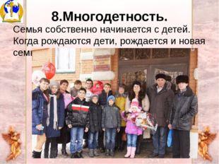 8.Многодетность. Семья собственно начинается с детей. Когда рождаются дети, р