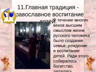 11.Главная традиция - православное воспитание детей. В течение многих веков в