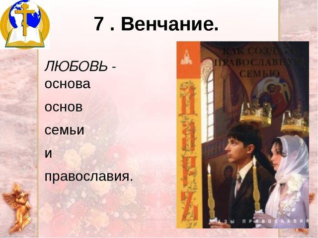 7 . Венчание. ЛЮБОВЬ - основа основ семьи и православия.