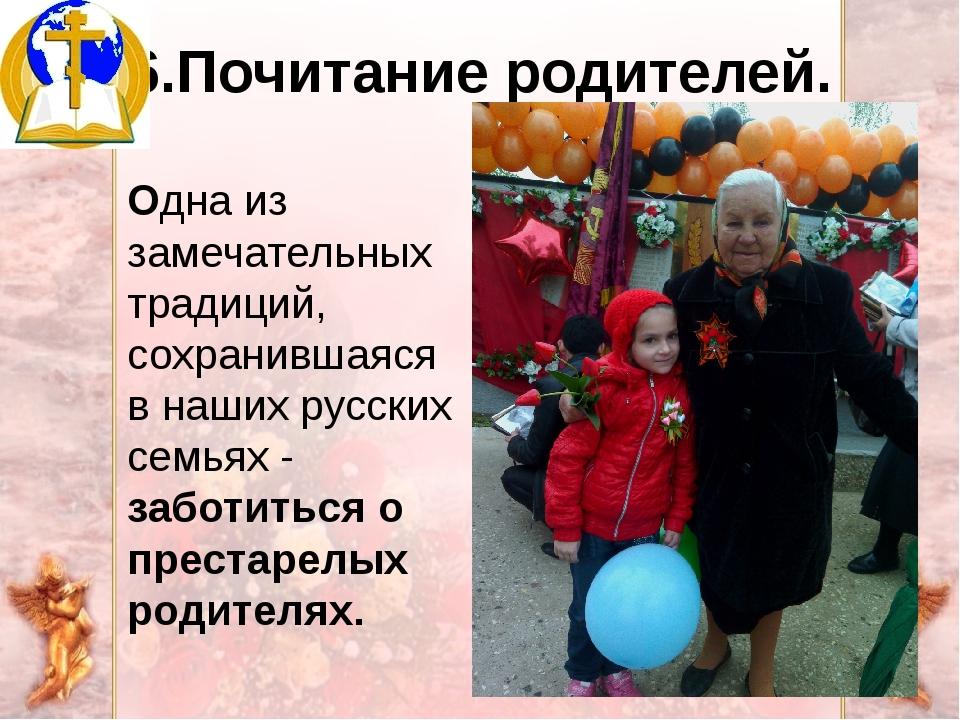 6.Почитание родителей. Одна из замечательных традиций, сохранившаяся в наших...