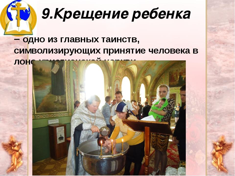 9.Крещение ребенка – одно из главных таинств, символизирующих принятие челове...