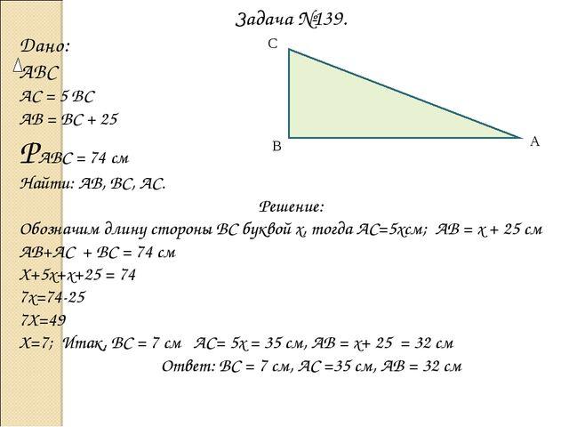 Задача №139. Дано: ABC АС = 5 ВС АВ = ВС + 25 РАВС = 74 см Найти: АВ, ВС, АС....
