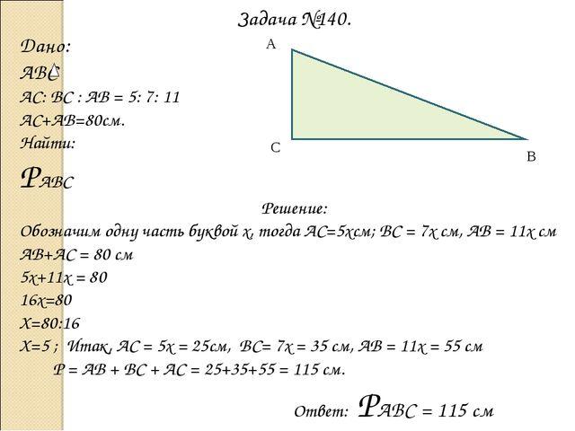 Задача №140. Дано: ABC АС: ВС : АВ = 5: 7: 11 АС+АВ=80см. Найти: РАВС Решение...