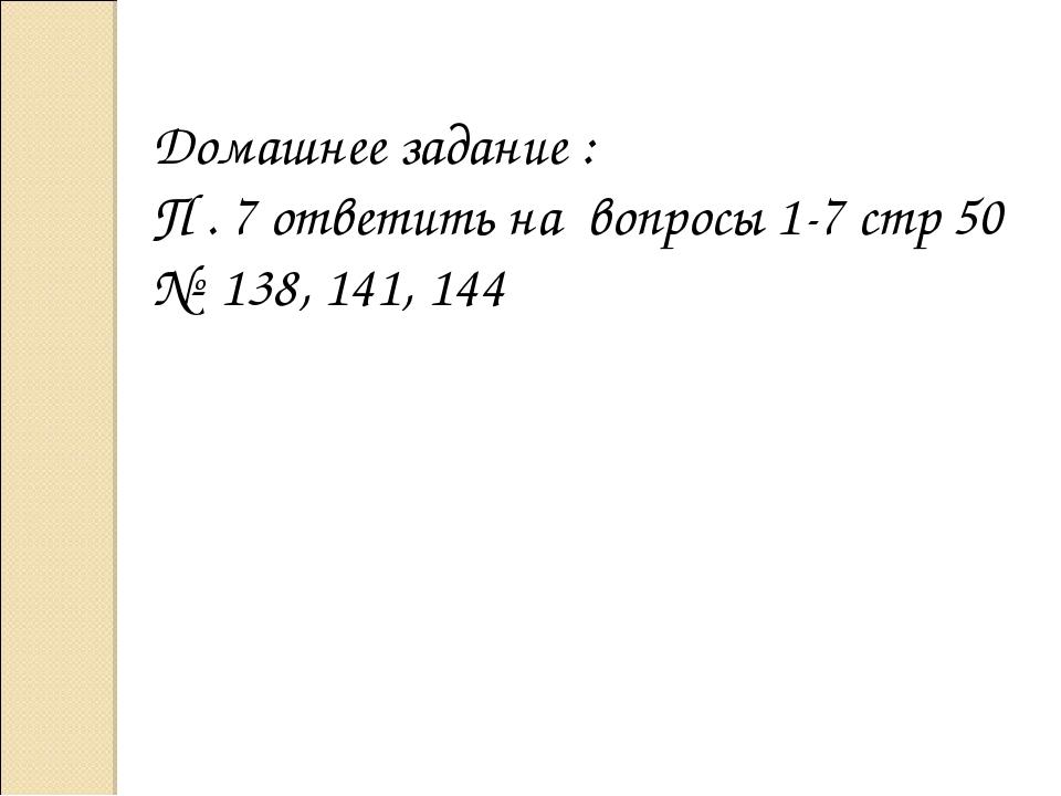 Домашнее задание : П . 7 ответить на вопросы 1-7 стр 50 № 138, 141, 144