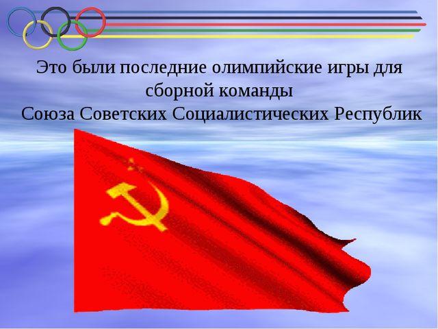 Это были последние олимпийские игры для сборной команды Союза Советских Социа...