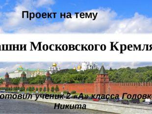 Проект на тему «Башни Московского Кремля» Подготовил ученик 2 «А» класса Голо