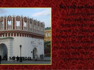Кутафья башня Единственная сохранившаяся из предмостных башен Кремля (служивш
