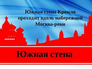 Южная стена Южная стена Кремля проходит вдоль набережной Москва-реки