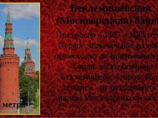 Беклемишевская (Москворецкая) башня Построена в 1487 - 1488 годах. Первое, из