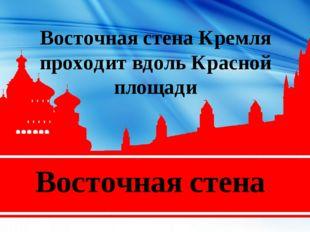 Восточная стена Восточная стена Кремля проходит вдольКрасной площади