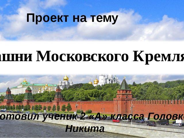 Проект на тему «Башни Московского Кремля» Подготовил ученик 2 «А» класса Голо...