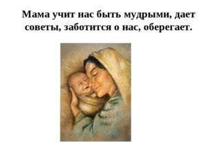 Мама учит нас быть мудрыми, дает советы, заботится о нас, оберегает.