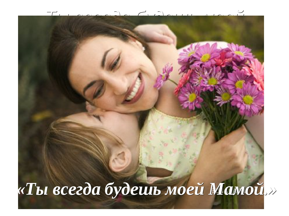 Ты всегда будешь моей Мамой.» «Ты всегда будешь моей Мамой.»