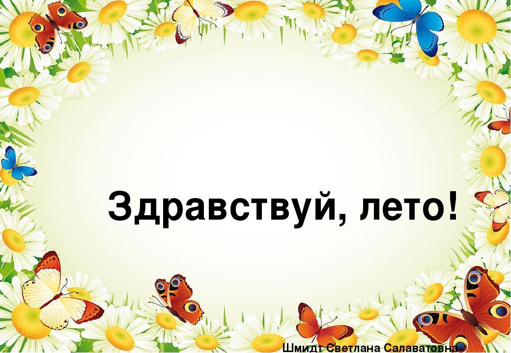 Здравствуй, лето! Шмидт Светлана Салаватовна воспитатель высшей квалификацио...