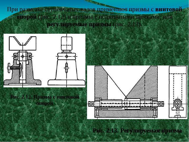 При разметке ступенчатых валов применяют призмы с винтовой опорой (рис. 2.12)...