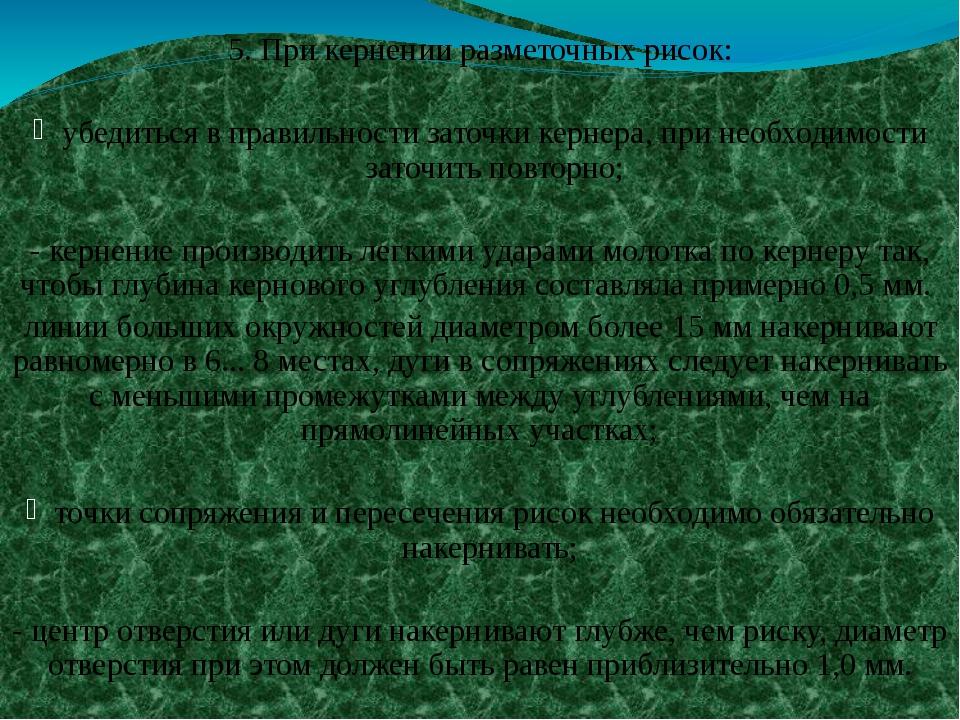 5. При кернении разметочных рисок: убедиться в правильности заточки кернера,...