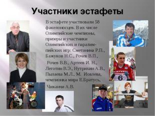 Участники эстафеты В эстафете участвовали 58 факелоносцев. В их числе Олимпий
