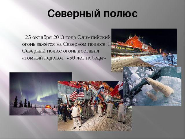 Северный полюс 25 октября 2013 года Олимпийский огонь зажёгся на Северном пол...