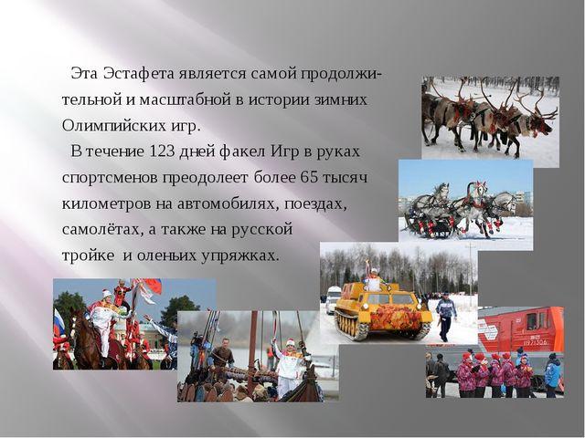 Эта Эстафета является самой продолжи- тельной и масштабной в истории зимних...