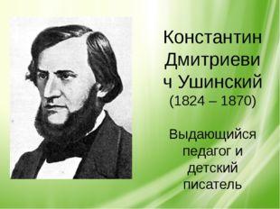 Константин Дмитриевич Ушинский (1824 – 1870) Выдающийся педагог и детский пи