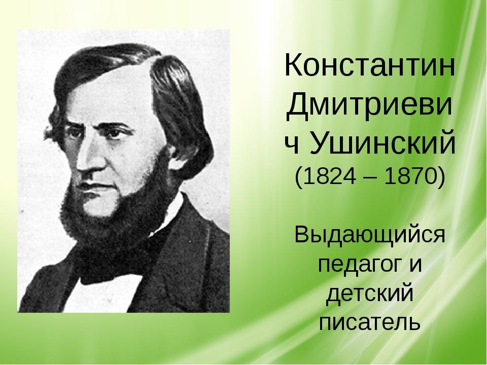 Константин Дмитриевич Ушинский (1824 – 1870) Выдающийся педагог и детский пи...