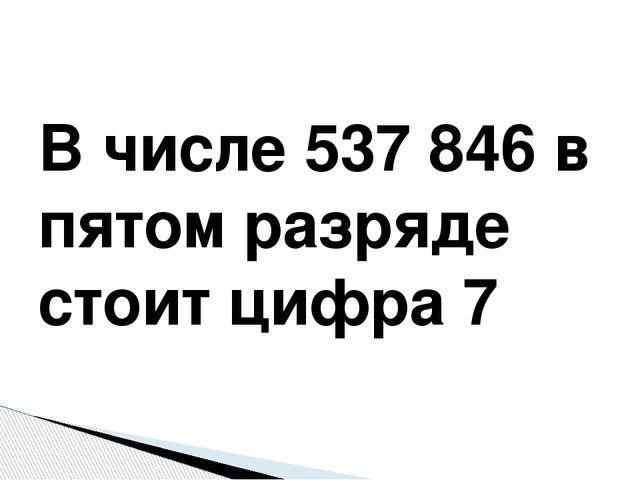 В числе 537846 в пятом разряде стоит цифра 7
