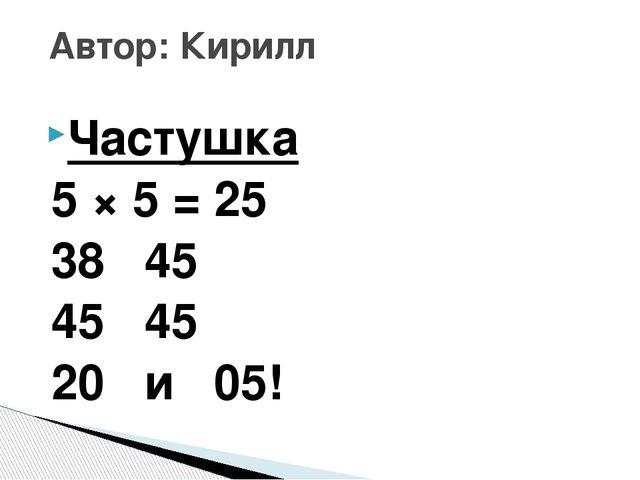 Частушка 5 × 5 = 25 38 45 45 45 20 и 05! Автор: Кирилл