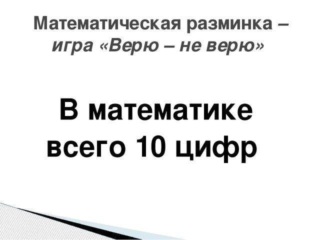 В математике всего 10 цифр Математическая разминка – игра «Верю – не верю»