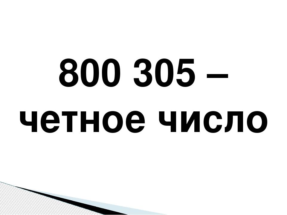800 305 – четное число