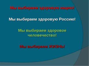 Мы выбираем здоровую нацию! Мы выбираем здоровую Россию! Мы выбираем здоровое