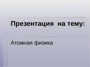 Презентация на тему: Атомная физика