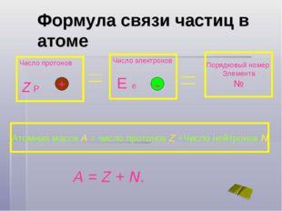 Формула связи частиц в атоме Число протонов Z P Число электронов E e Порядков