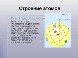 Строение атомов Планетарная модель атомов Резерфорд создал планетарную модель