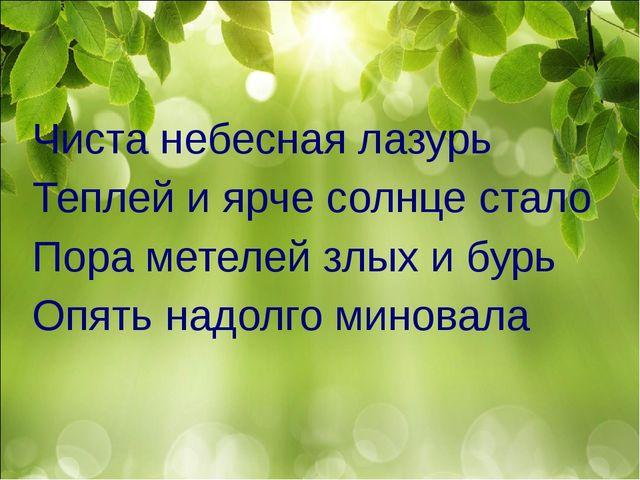 Чиста небесная лазурь Теплей и ярче солнце стало Пора метелей злых и бурь Опя...
