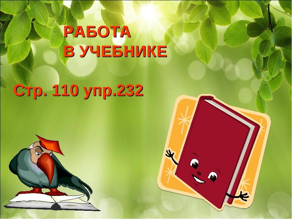 РАБОТА В УЧЕБНИКЕ Стр. 110 упр.232