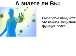А знаете ли Вы: Выработка иммунитета – это важная защитная функция белка