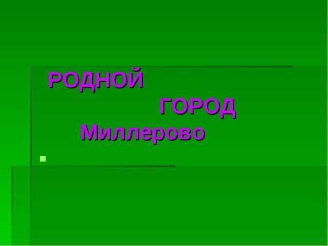 РОДНОЙ ГОРОД Миллерово
