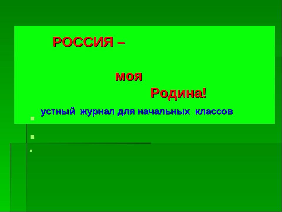 РОССИЯ – моя Родина! устный журнал для начальных классов