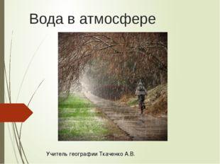 Вода в атмосфере   Учитель географии Ткаченко А.В.
