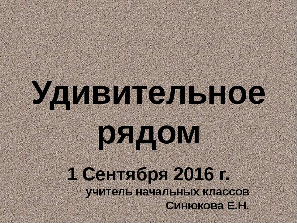 Удивительное рядом 1 Сентября 2016 г. учитель начальных классов Синюкова Е.Н.