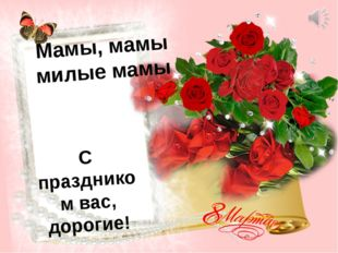 Мамы, мамы милые мамы С праздником вас, дорогие!