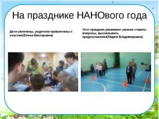 На празднике НАНОвого года Дети увлечены, родители привлечены к участию(Елена