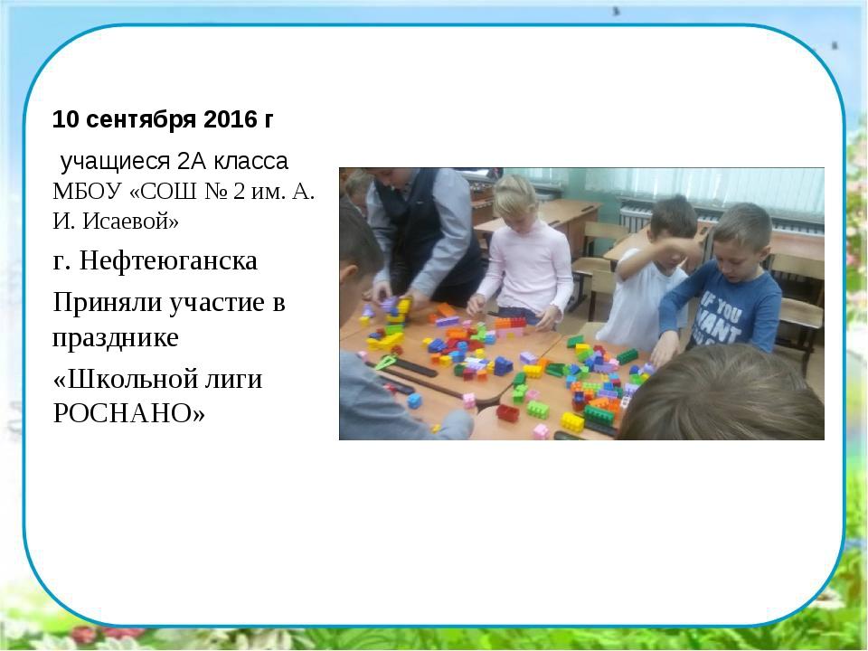 10 сентября 2016 г учащиеся 2А класса МБОУ «СОШ № 2 им. А. И. Исаевой» г. Неф...