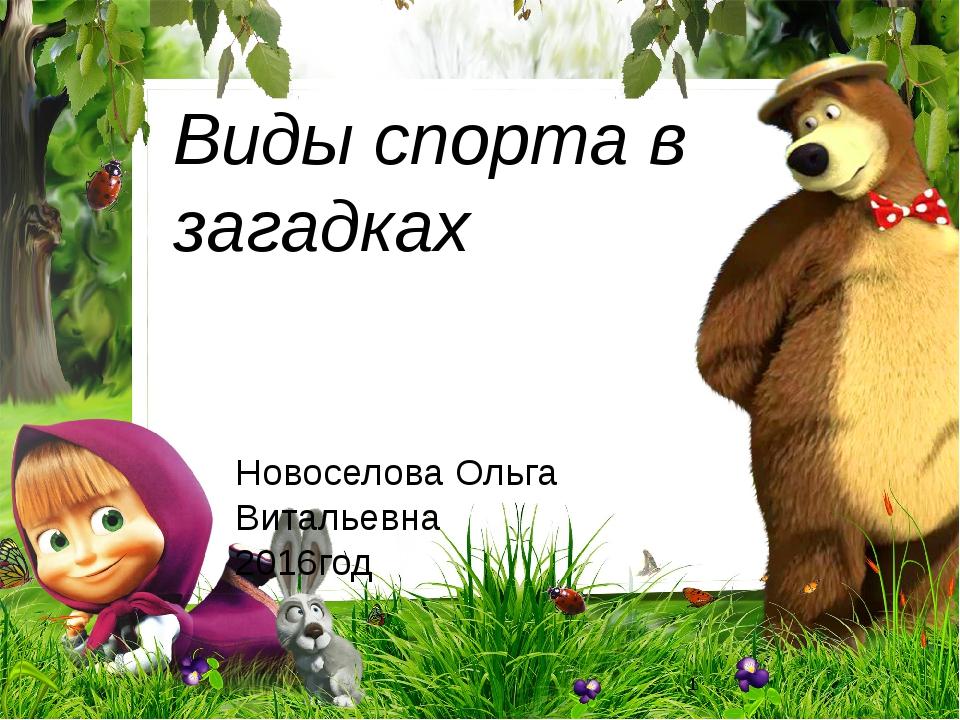 Виды спорта в загадках Новоселова Ольга Витальевна 2016год