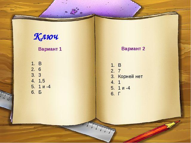 Ключ В 6 3 1,5 1 и -4 Б Вариант 1 Вариант 2 В 7 Корней нет 1 1 и -4 Г